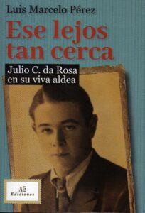 """Ese lejos tan cerca- Julio C. da Rosa en su viva aldea"", de Luis Marcelo Pérez, 544 págs."